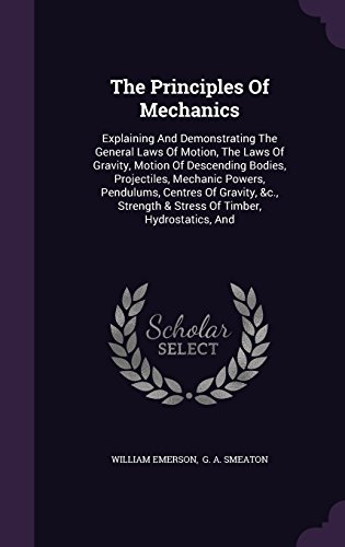 The Principles Of Mechanics: Explaining And Demonstrating The General Laws Of Motion, The Laws Of Gravity, Motion Of Descending Bodies, Projectiles, ... & Stress Of Timber, Hydrostatics, And