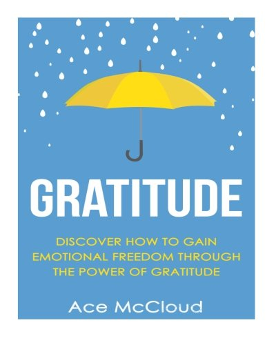 Gratitude: Discover How To Gain Emotional Freedom Through The Power Of Gratitude (Gratitude and Happiness, Healing Power of Gratitude, Gratitude Daily, Gratefulness and Thankfulness)