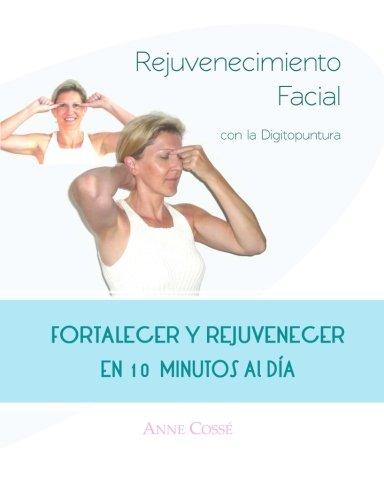 Rejuvenecimiento Facial con la Digitopuntura: Fortalecer y Rejuvenecer En 10 Minutos Al Dia