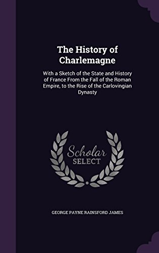 The History of Charlemagne: With a Sketch of the State and History of France From the Fall of the Roman Empire, to the Rise of the Carlovingian Dynasty