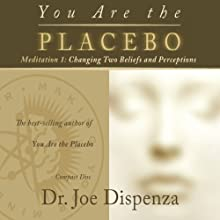 You Are the Placebo Meditation 1: Changing Two Beliefs and Perceptions Speech by Joe Dispenza Narrated by Joe Dispenza
