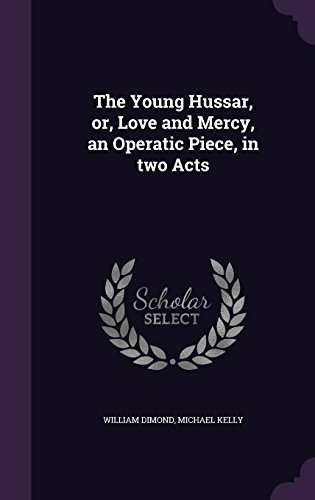 The Young Hussar, or, Love and Mercy, an Operatic Piece, in two Acts