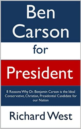 Ben Carson for President: 8 Reasons Why Dr. Benjamin Carson is the Ideal Conservative, Christian, Presidential Candidate for our Nation