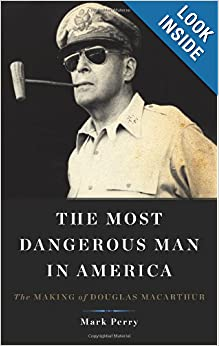 The Most Dangerous Man in America: The Making of Douglas MacArthur by Mark Perry