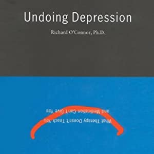 Undoing Depression: What Therapy Doesn't Teach You and What Medication Can't Give You | [Richard O'Connor]