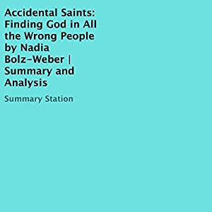 Accidental Saints: Finding God in All the Wrong People, by Nadia Bolz-Weber   Summary and Analysis Audiobook