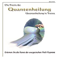 Die Praxis der Quantenheilung - Quantenheilung in Trance: Erlernen Sie die Kunst der energetischen Heil-Hypnose Hörbuch
