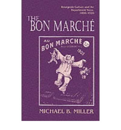the-bon-marche-bourgeois-culture-and-the-department-store-1869-1920-author-michael-b-miller-may-1994