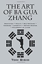 The Art of Ba Gua Zhang: Meditation Health Self-Defense Exercise Longevity Motion Science Philosophy of Living