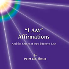 'I AM' Affirmations and the Secret of Their Effective Use (       UNABRIDGED) by Peter Mt. Shasta Narrated by Peter Mt. Shasta