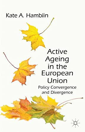Active Ageing in the European Union: Policy Convergence and Divergence