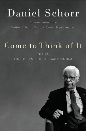 Come to Think of It: Notes on the Turn of the Millennium, Daniel Schorr