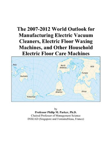 The 2007-2012 World Outlook for Manufacturing Electric Vacuum Cleaners, Electric Floor Waxing Machines, and Other Household Electric Floor Care Machines