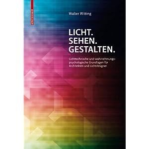 Licht. Sehen. Gestalten.: Lichttechnische und wahrnehmungspsychologische Grundlagen für A
