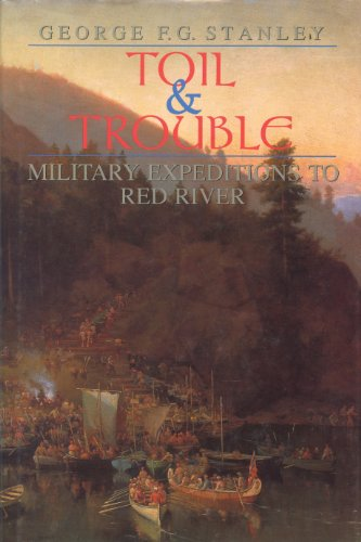 Toil and Trouble: Military expeditions to Red River (Canadian War Museum Historical Publications)