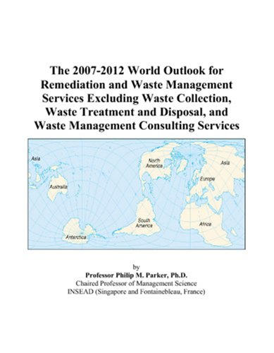 The 2007-2012 World Outlook for Remediation and Waste Management Services Excluding Waste Collection, Waste Treatment and Disposal, and Waste Management Consulting Services