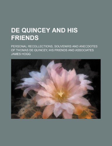 De Quincey and His Friends; Personal Recollections, Souvenirs and Anecdotes of Thomas de Quincey, His Friends and Associates