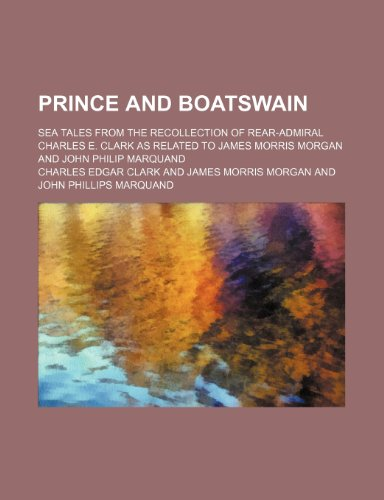 Prince and boatswain; sea tales from the recollection of Rear-Admiral Charles E. Clark as related to James Morris Morgan and John Philip Marquand