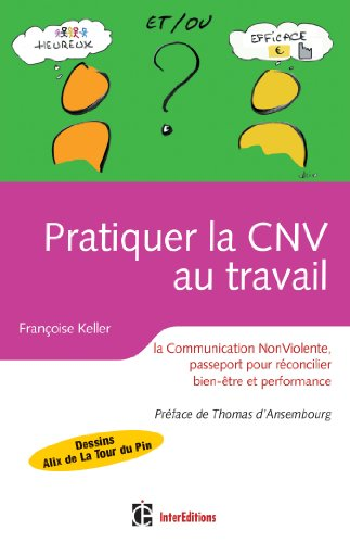 Pratiquer la CNV au travail - La communication NonViolente, passeport pour réconcilier bien être et: La communication NonViolente, passeport pour réconcilier bien être et performance