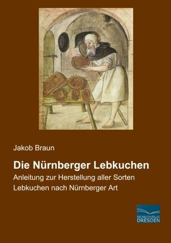 Die Nuernberger Lebkuchen: Anleitung zur Herstellung aller Sorten Lebkuchen nach Nuernberger Art (German Edition) by Jakob Braun