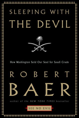Sleeping with the Devil: How Washington Sold Our Soul for Saudi Crude, Baer, Robert