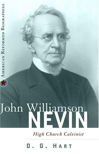 John Williamson Nevin: High-Church Calvinist (American Reformed Biographies), D. G. Hart