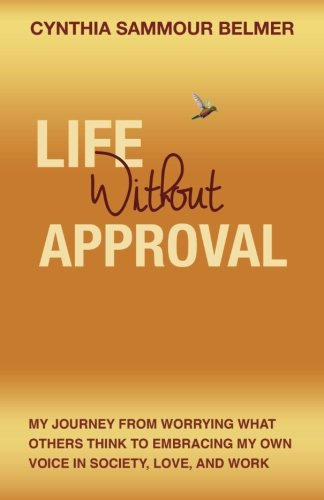 Life Without Approval: My Journey From Worrying What Others Think to Embracing My Own Voice In Society, Love and Work