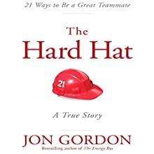 The Hard Hat: 21 Ways to Be a Great Teammate (       UNABRIDGED) by Jon Gordon Narrated by Jon Gordon