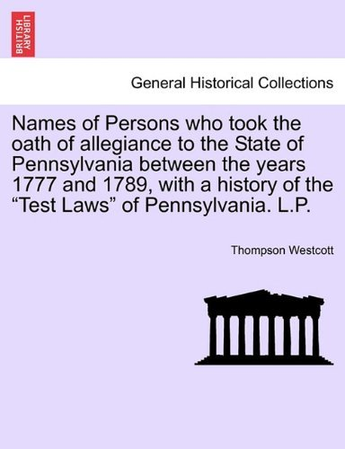 Names of Persons who took the oath of allegiance to the State of Pennsylvania between the years 1777 and 1789, with a history of the Test Laws of Pennsylvania. L.P. by Thompson Westcott (2011-03-25)