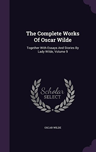 The Complete Works Of Oscar Wilde: Together With Essays And Stories By Lady Wilde, Volume 9