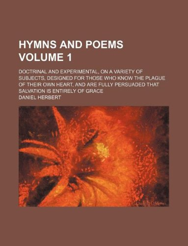 Hymns and poems Volume 1; doctrinal and experimental, on a variety of subjects, designed for those who know the plague of their own heart, and are fully persuaded that salvation is entirely of grace