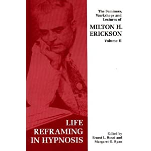 Life-Reframing in Hypnosis (Seminars, Workshops and Lectures of Milton H. Erickson) (v. 2)