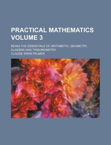Practical mathematics Volume 3; being the essentials of arithmetic, geometry, algebra and trigonometry