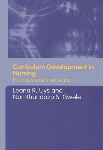 Curriculum Development In Nursing : Process And Innovation **, LEANA R. UYS, NOMTHANDAZO S. GWELE