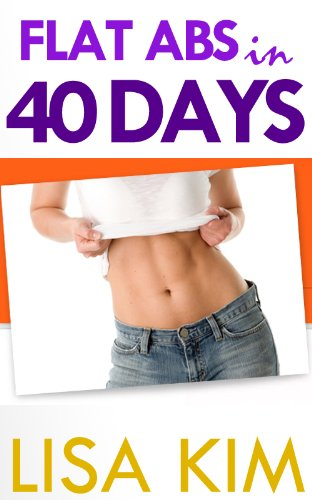 Flat Abs in 40 Days: The Straightforward Guide to Getting Head-Turning, Visible Abs in 40 Days No Matter How Much You Weigh Now