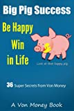 Big Pig Success: Von Moneys Secrets to Happiness, Winning in Life, and Being Successful