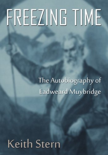 Freezing Time: The Autobiography of Eadweard Muybridge [Stern, Keith] (Tapa Dura)