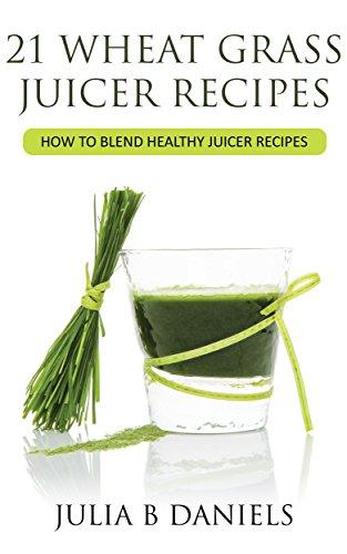 21 Wheat Grass Juicer Recipes: How To Blend Healthy Juicer Recipes (Health Benefits of Wheatgrass) by Julia Daniels