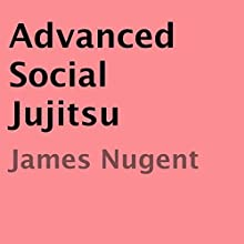 Advanced Social Jujitsu (       UNABRIDGED) by James Nugent Narrated by Loren Scott