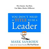 You Don't Need a Title to Be a Leader: How Anyone, Anywhere, Can Make a Positive Difference ~ Mark Sanborn