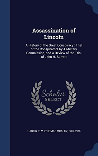 Assassination of Lincoln: A History of the Great Conspiracy : Trial of the Conspirators by A Military Commission, and A Review of the Trial of John H. Surratt