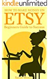 Etsy: How to Make Money on Etsy, Etsy Business For Beginners, Etsy Selling Success (Etsy Free Kindle Books, Esty Seo, Esty Empire, Ebay, Amazon, Selling Online, Make Money Online.)