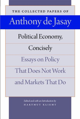 Political Economy, Concisely: Essays on Policy That Does Not Work & Markets That Do (Collected Papers of Anthony de Jasay)