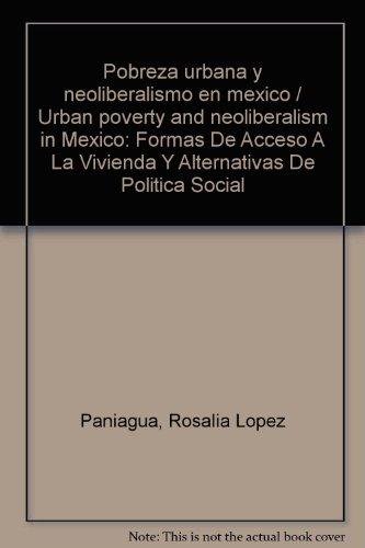 Pobreza urbana y neoliberalismo en mexico / Urban poverty and neoliberalism in Mexico: Formas De Acceso A La Vivienda Y