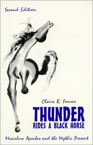 Thunder Rides a Black Horse : Mescalero Apaches and the Mythic Present, CLAIRE R. FARRER