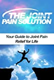 img - for The Joint Pain Solution: Your Guide to Joint Pain Relief for Life (Joint Health, Joint Pain Treatment, Natural Pain Relief, Pain Management, Back Pain) book / textbook / text book