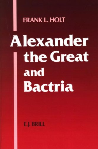 Alexander the Great and Bactria: The Formation of a Greek Frontier in Central Asia (Mnemosyme, Bibliotheca Classica Batava, Supplementum Centisimum)