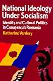 National Ideology Under Socialism: Identity and Cultural Politics in Ceausescu's Romania (Society and Culture in East-Central Europe)