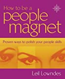 Leil Lowndes How to Be a People Magnet: Proven Ways to Polish Your People Skills