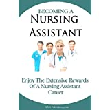Becoming A Nursing Assistant: Enjoy The Extensive Rewards Of A Certified Nursing Assistant Career ~ K M S Publishing.com